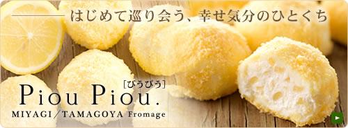 はじめて巡り会う、幸せ気分のひとくち・・・ 『Piou Piou.[ぴうぴう] MIYAGI/TAMAGOYA Fromage』